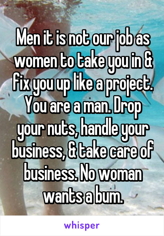 Men it is not our job as women to take you in & fix you up like a project. You are a man. Drop your nuts, handle your business, & take care of business. No woman wants a bum.