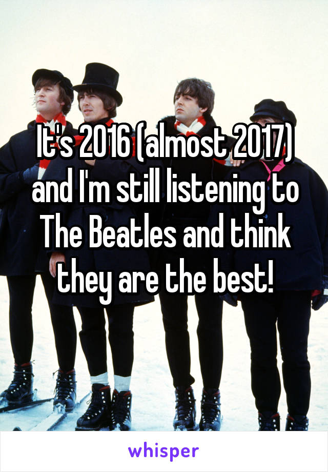 It's 2016 (almost 2017) and I'm still listening to The Beatles and think they are the best!