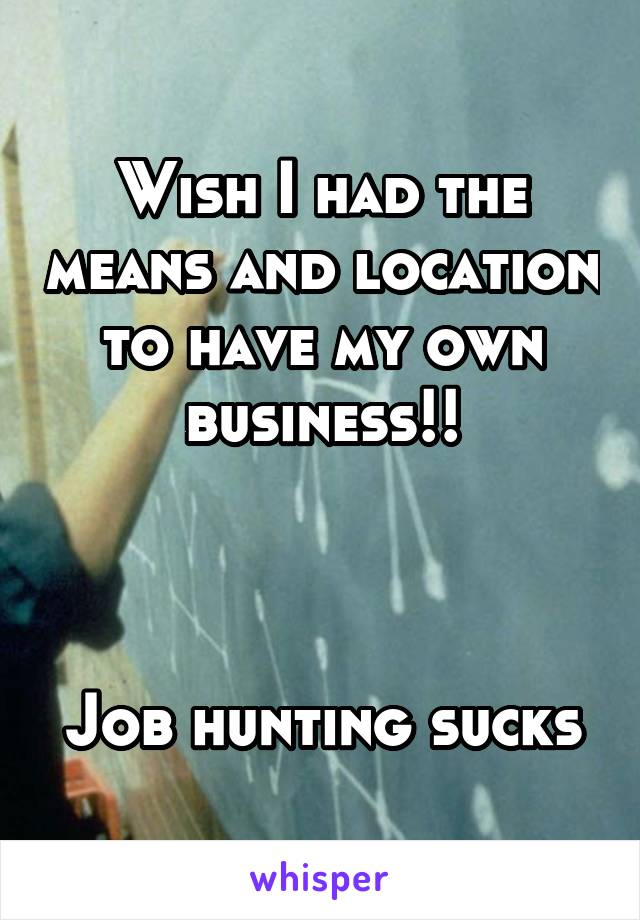 Wish I had the means and location to have my own business!!    Job hunting sucks