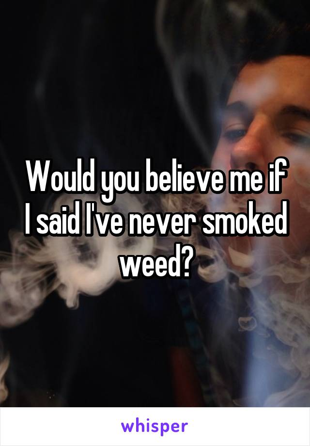 Would you believe me if I said I've never smoked weed?