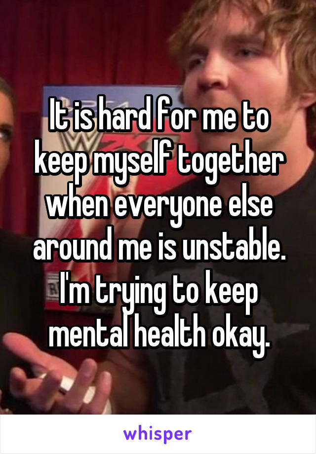 It is hard for me to keep myself together when everyone else around me is unstable. I'm trying to keep mental health okay.