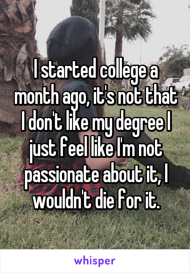 I started college a month ago, it's not that I don't like my degree I just feel like I'm not passionate about it, I wouldn't die for it.