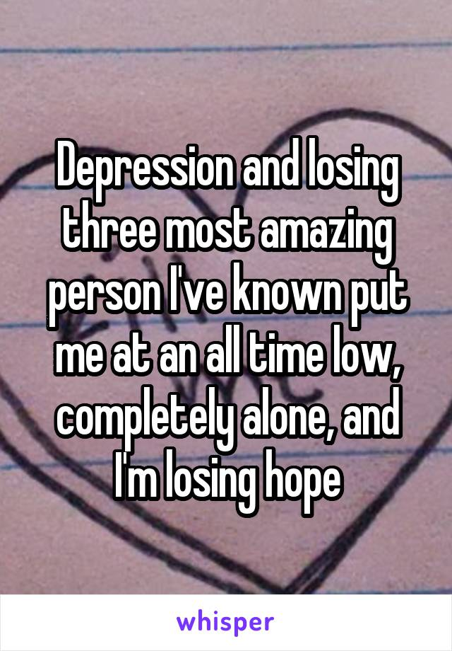 Depression and losing three most amazing person I've known put me at an all time low, completely alone, and I'm losing hope