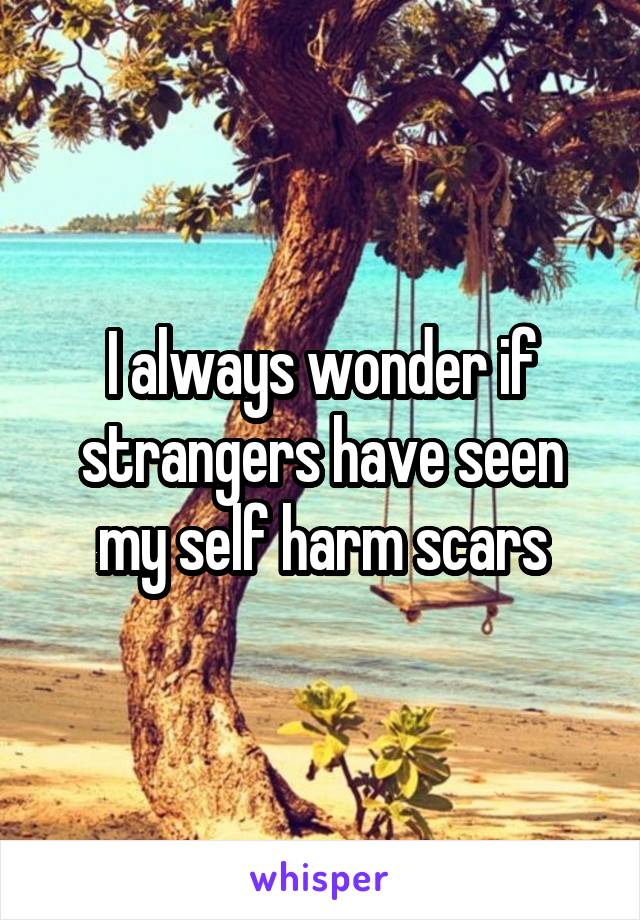 I always wonder if strangers have seen my self harm scars