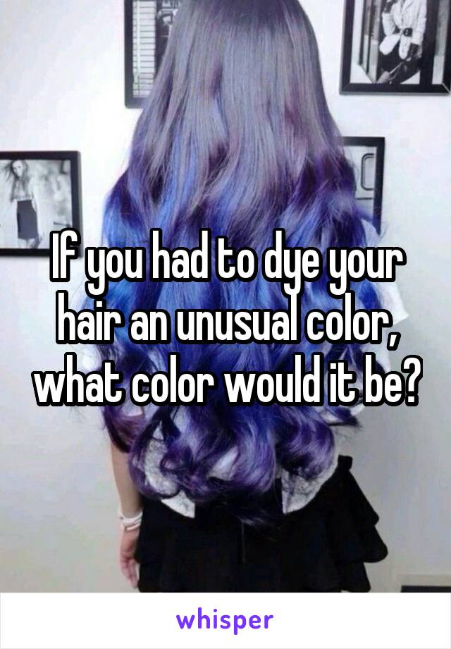 If you had to dye your hair an unusual color, what color would it be?