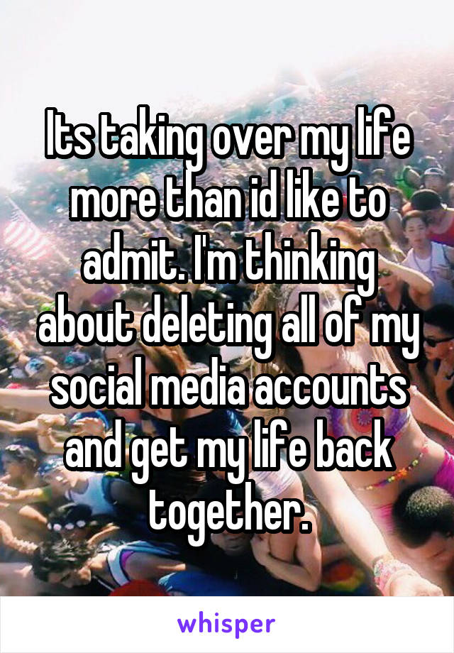 Its taking over my life more than id like to admit. I'm thinking about deleting all of my social media accounts and get my life back together.