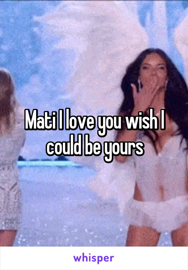 Mati I love you wish I could be yours