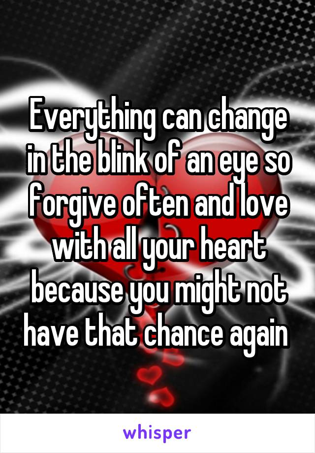 Everything can change in the blink of an eye so forgive often and love with all your heart because you might not have that chance again