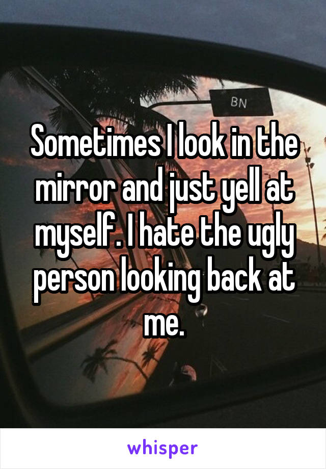 Sometimes I look in the mirror and just yell at myself. I hate the ugly person looking back at me.