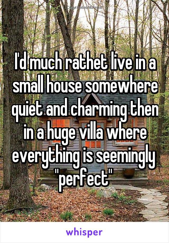 "I'd much rathet live in a small house somewhere quiet and charming then in a huge villa where everything is seemingly  ""perfect"""