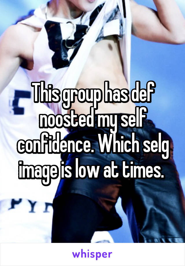 This group has def noosted my self confidence. Which selg image is low at times.
