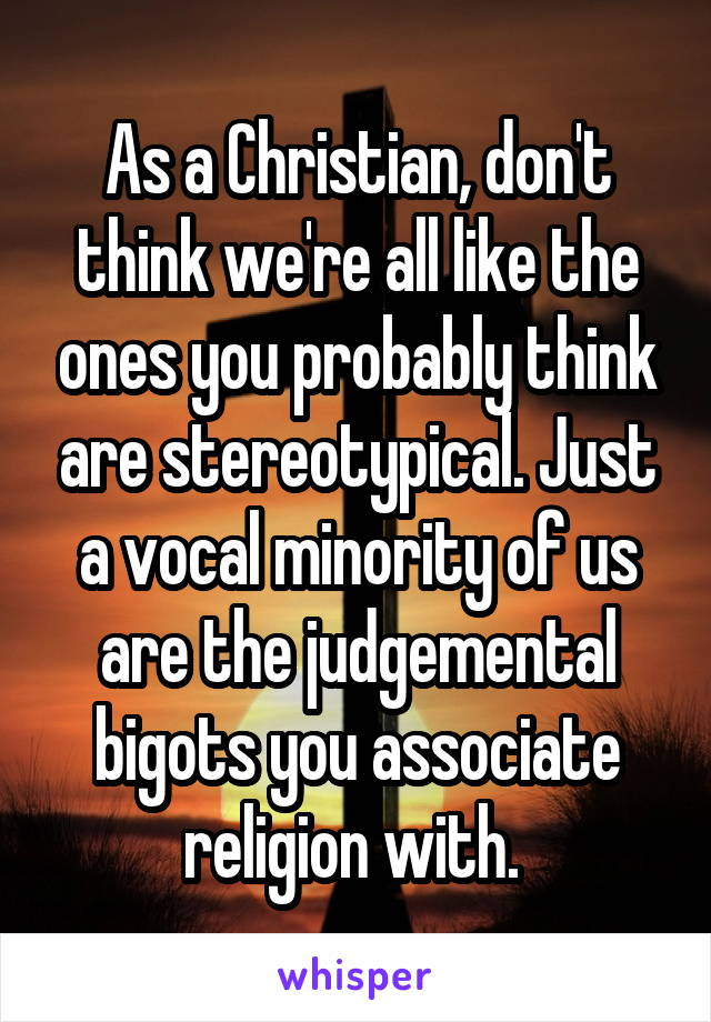 As a Christian, don't think we're all like the ones you probably think are stereotypical. Just a vocal minority of us are the judgemental bigots you associate religion with.