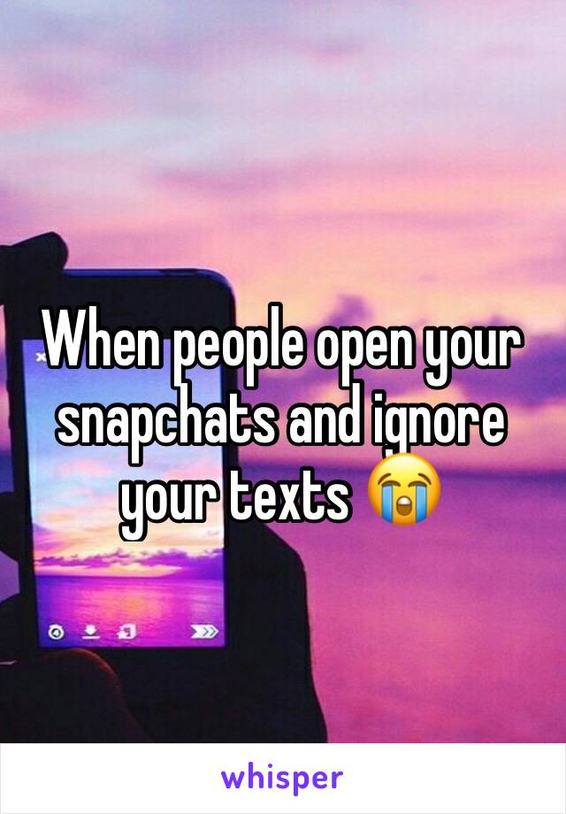 When people open your snapchats and ignore your texts 😭