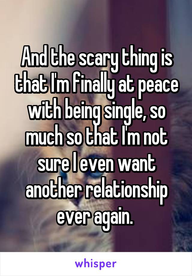 And the scary thing is that I'm finally at peace with being single, so much so that I'm not sure I even want another relationship ever again.