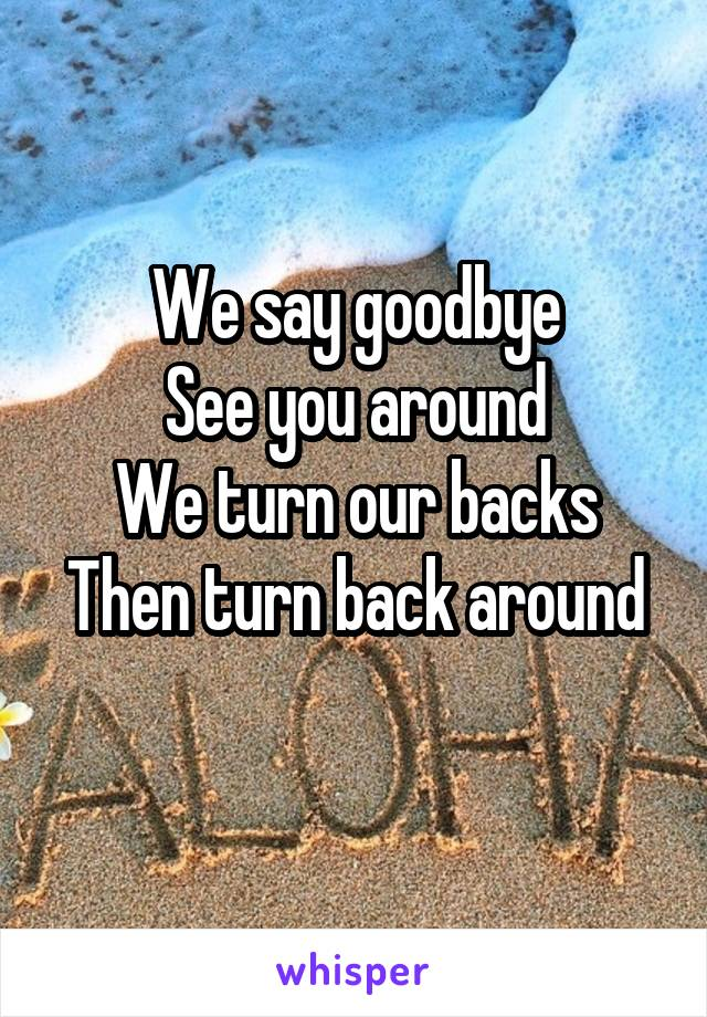We say goodbye See you around We turn our backs Then turn back around