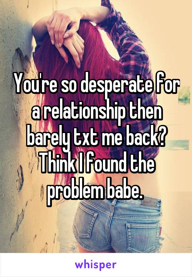 You're so desperate for a relationship then barely txt me back? Think I found the problem babe.
