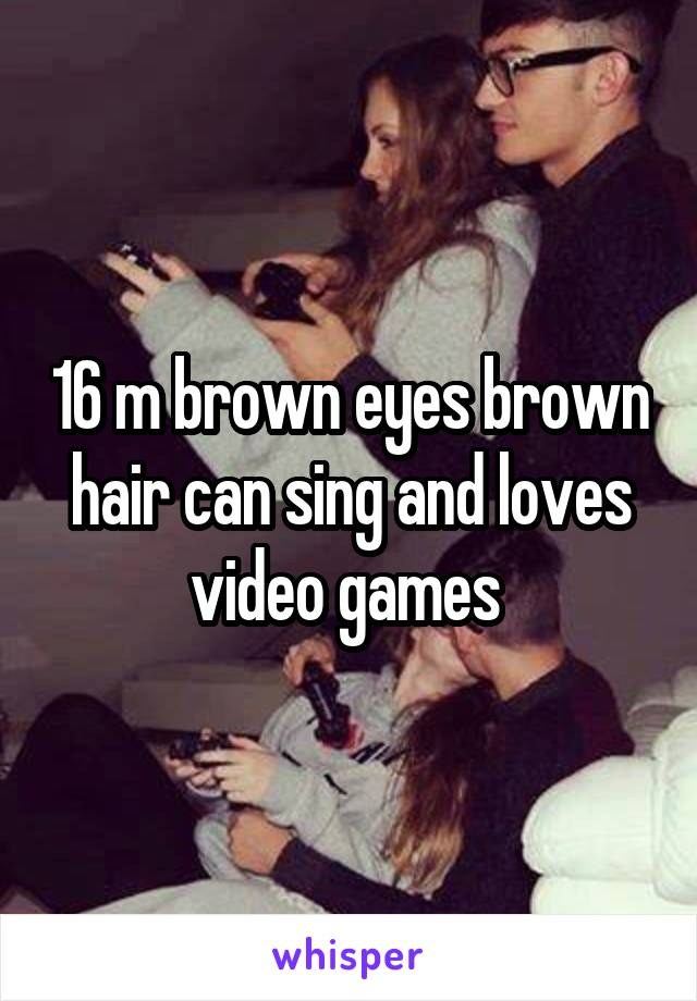 16 m brown eyes brown hair can sing and loves video games
