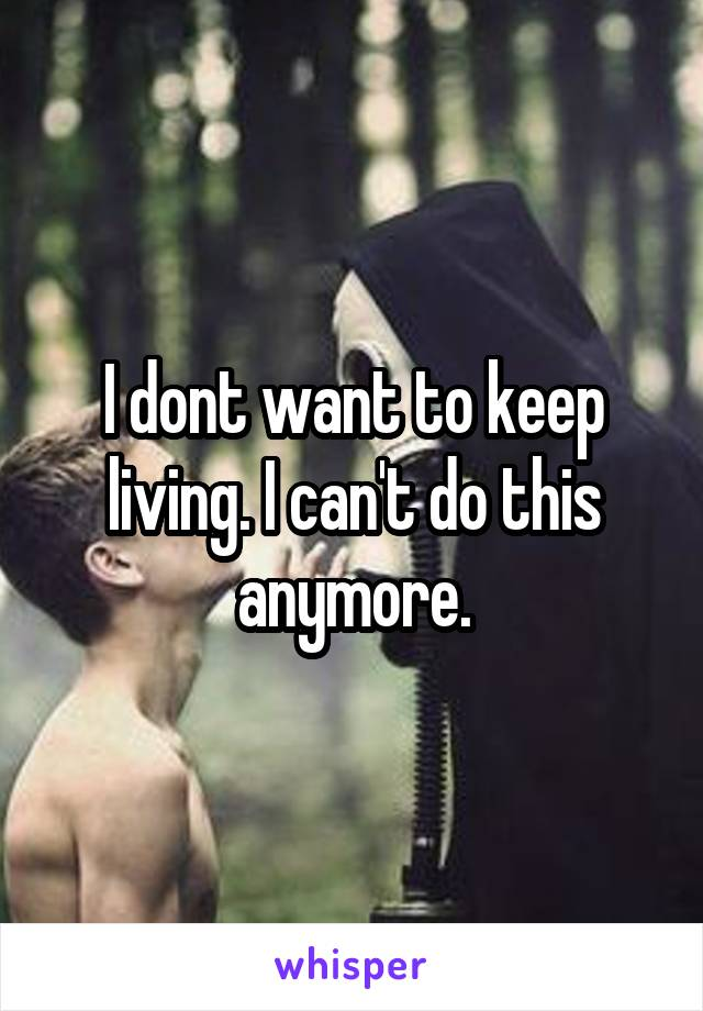 I dont want to keep living. I can't do this anymore.