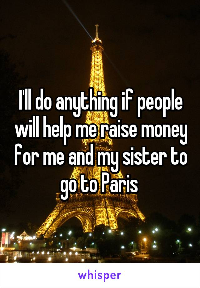 I'll do anything if people will help me raise money for me and my sister to go to Paris