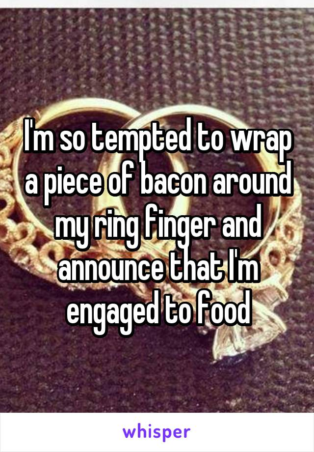 I'm so tempted to wrap a piece of bacon around my ring finger and announce that I'm engaged to food