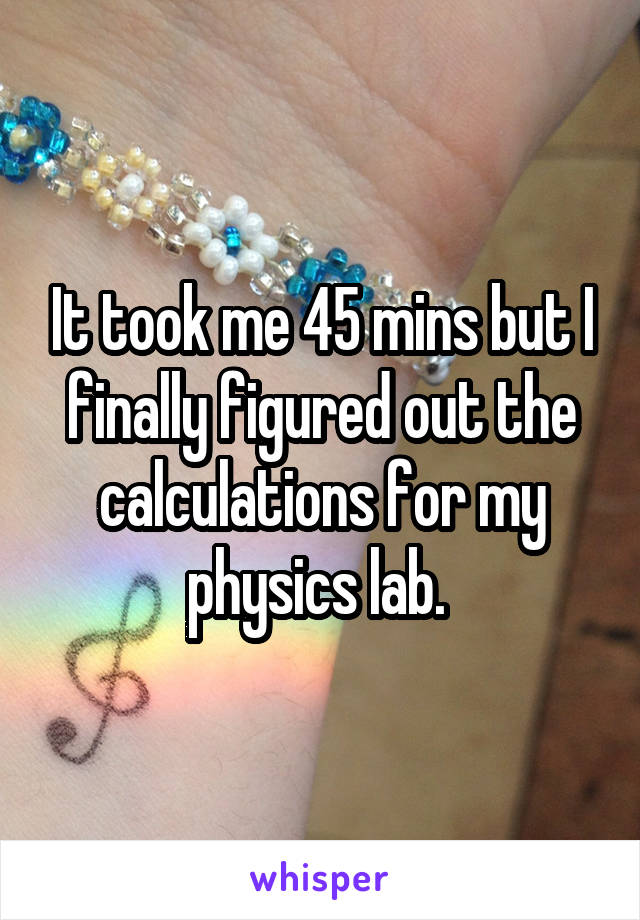 It took me 45 mins but I finally figured out the calculations for my physics lab.