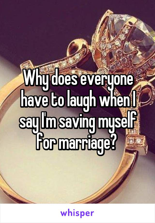 Why does everyone have to laugh when I say I'm saving myself for marriage?