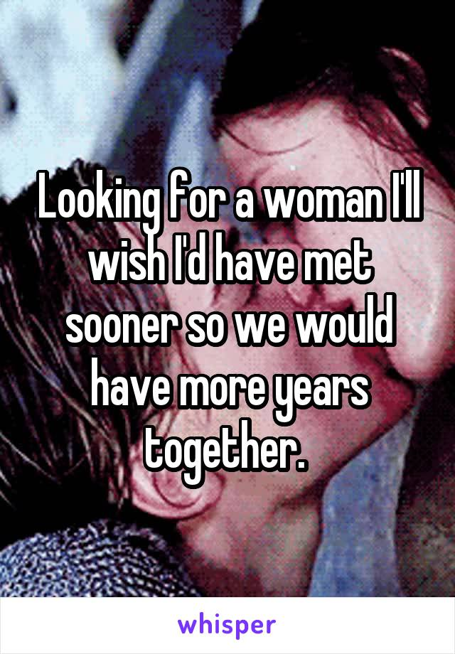 Looking for a woman I'll wish I'd have met sooner so we would have more years together.