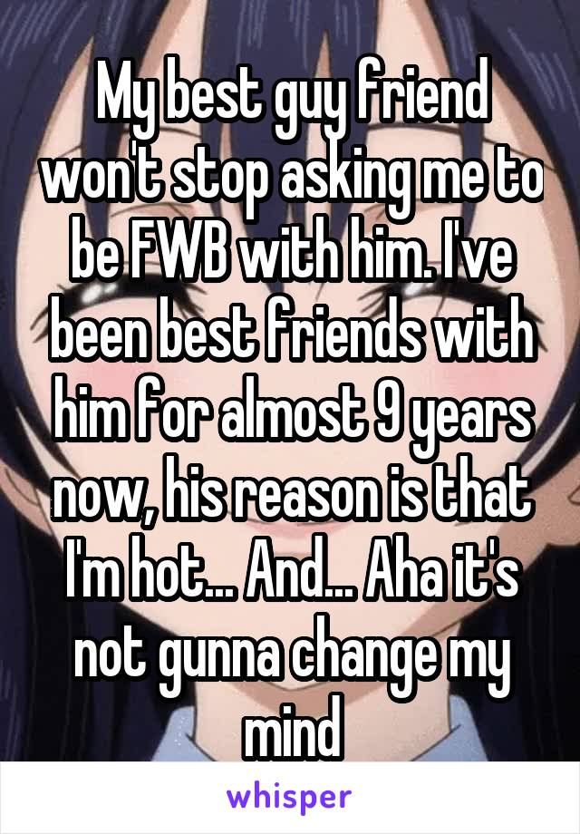 My best guy friend won't stop asking me to be FWB with him. I've been best friends with him for almost 9 years now, his reason is that I'm hot... And... Aha it's not gunna change my mind
