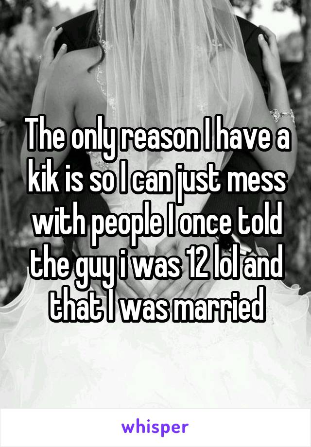 The only reason I have a kik is so I can just mess with people I once told the guy i was 12 lol and that I was married