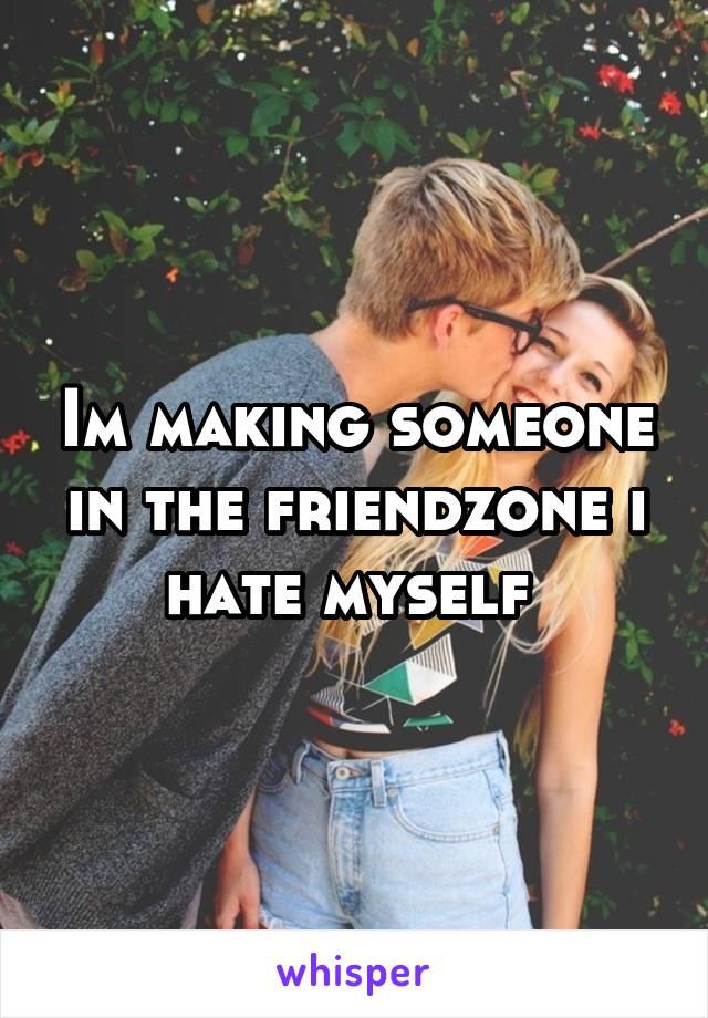 Im making someone in the friendzone i hate myself