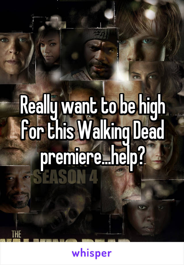 Really want to be high for this Walking Dead premiere...help?