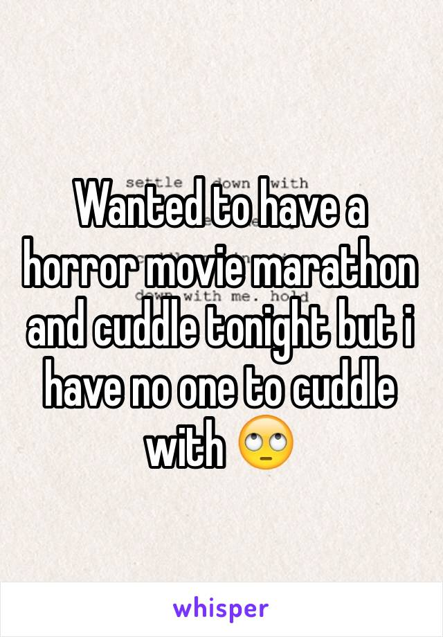 Wanted to have a horror movie marathon and cuddle tonight but i have no one to cuddle with 🙄