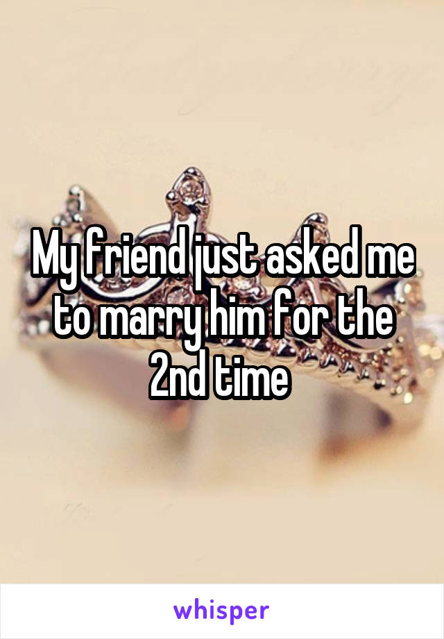 My friend just asked me to marry him for the 2nd time