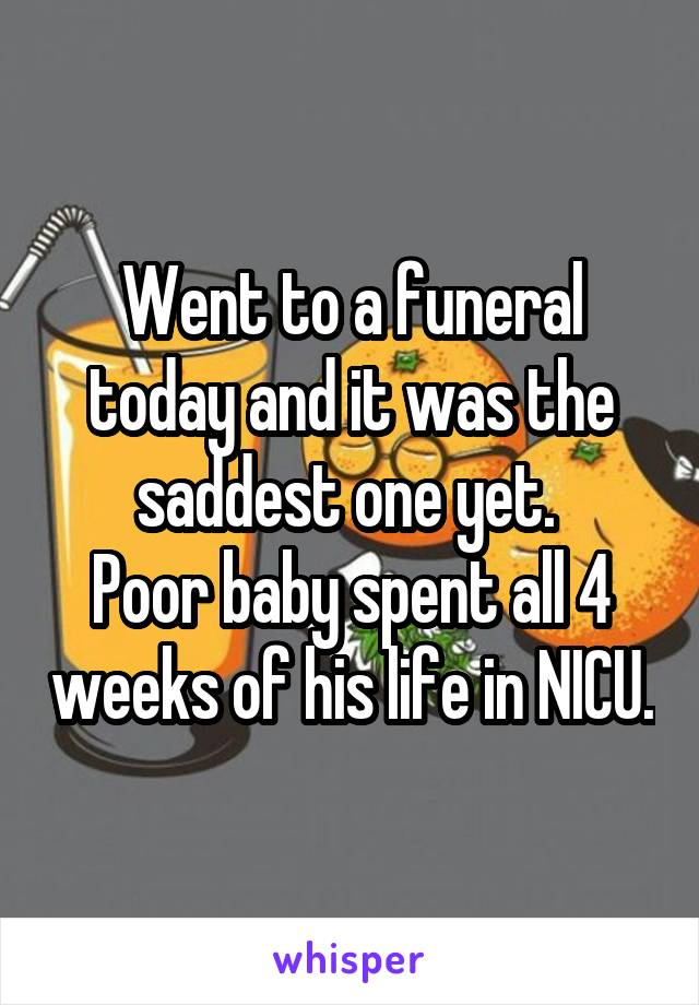 Went to a funeral today and it was the saddest one yet.  Poor baby spent all 4 weeks of his life in NICU.