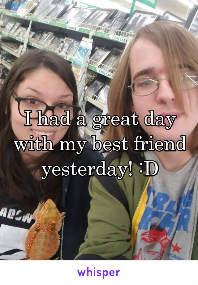 I had a great day with my best friend yesterday! :D
