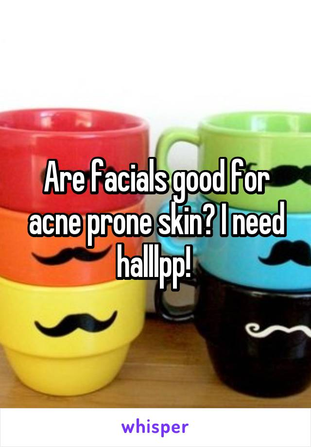 Are facials good for acne prone skin? I need halllpp!