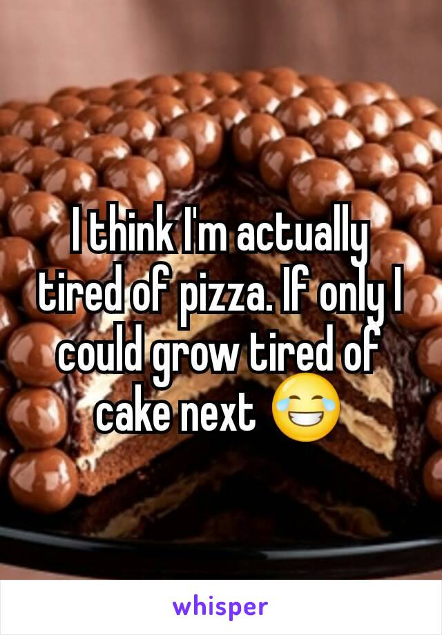 I think I'm actually tired of pizza. If only I could grow tired of cake next 😂