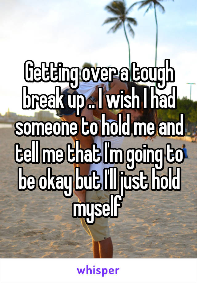 Getting over a tough break up .. I wish I had someone to hold me and tell me that I'm going to be okay but I'll just hold myself