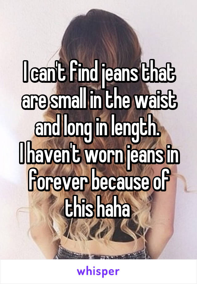 I can't find jeans that are small in the waist and long in length.  I haven't worn jeans in forever because of this haha