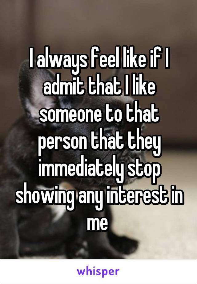 I always feel like if I admit that I like someone to that person that they immediately stop showing any interest in me