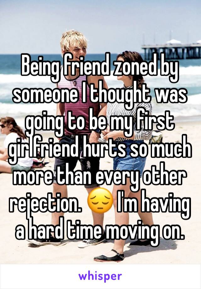Being friend zoned by someone I thought was going to be my first girlfriend hurts so much more than every other rejection. 😔 I'm having a hard time moving on.