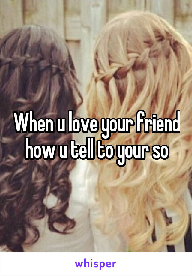 When u love your friend how u tell to your so