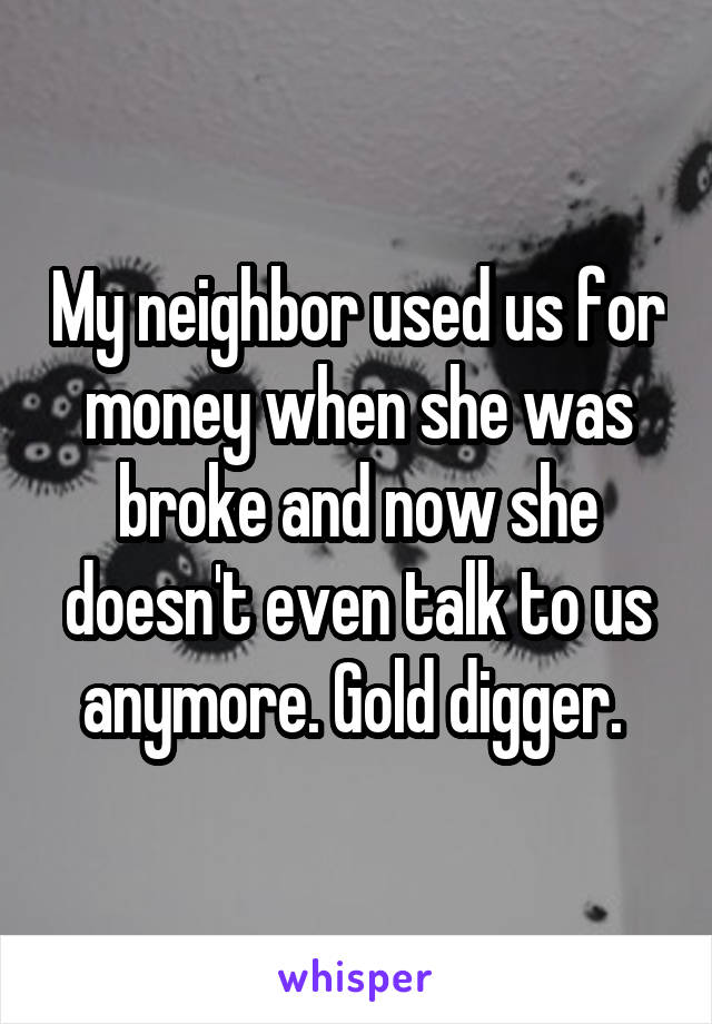 My neighbor used us for money when she was broke and now she doesn't even talk to us anymore. Gold digger.