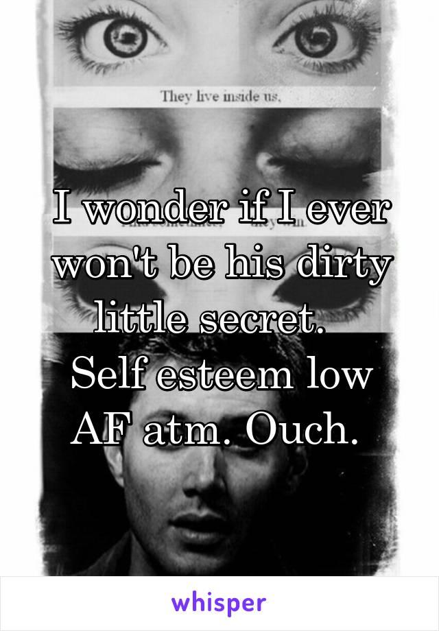 I wonder if I ever won't be his dirty little secret.   Self esteem low AF atm. Ouch.