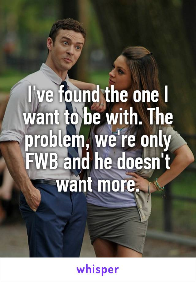 I've found the one I want to be with. The problem, we're only FWB and he doesn't want more.