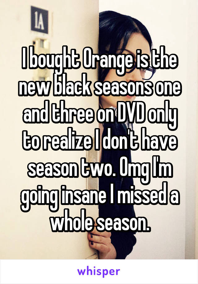 I bought Orange is the new black seasons one and three on DVD only to realize I don't have season two. Omg I'm going insane I missed a whole season.