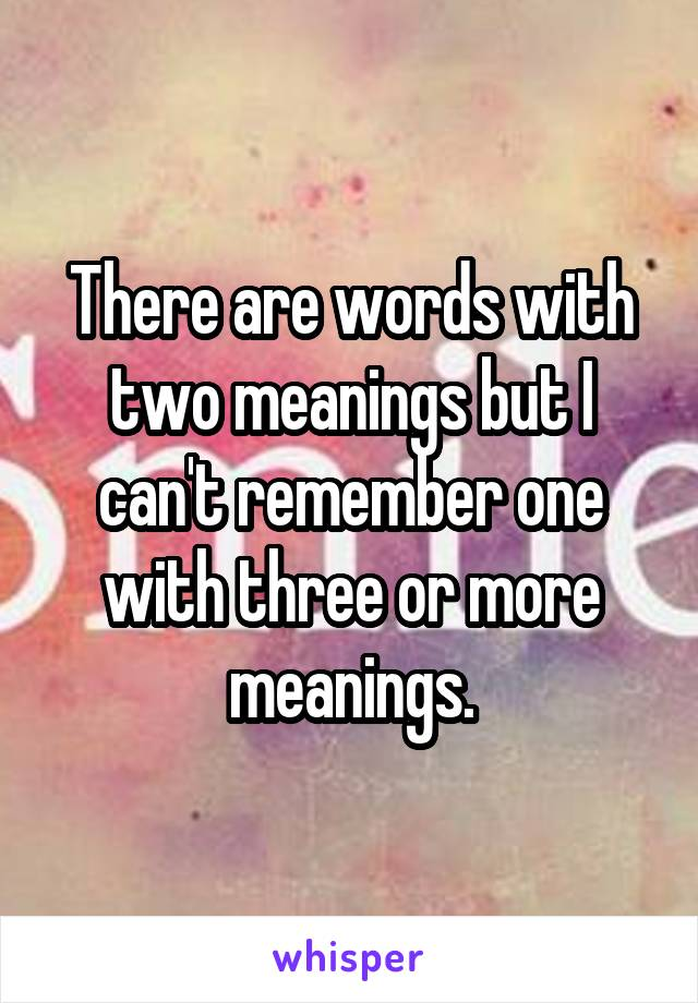 There are words with two meanings but I can't remember one with three or more meanings.