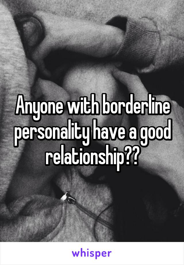 Anyone with borderline personality have a good relationship??