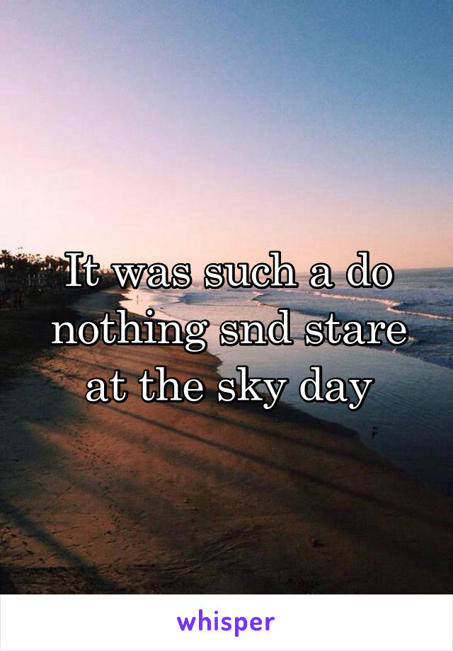 It was such a do nothing snd stare at the sky day
