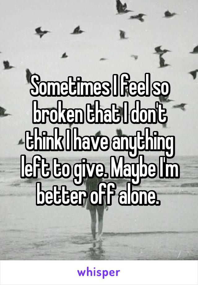 Sometimes I feel so broken that I don't think I have anything left to give. Maybe I'm better off alone.